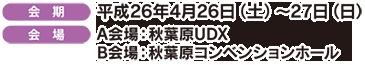 [会 期]平成26年4月26日(土)~27日(日) [会 場]A会場:秋葉原UDX B会場:秋葉原コンベンションホール